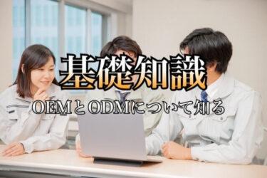 OEMとODMの違いは?知っておきたい意味や基礎知識とメリット・デメリットについて